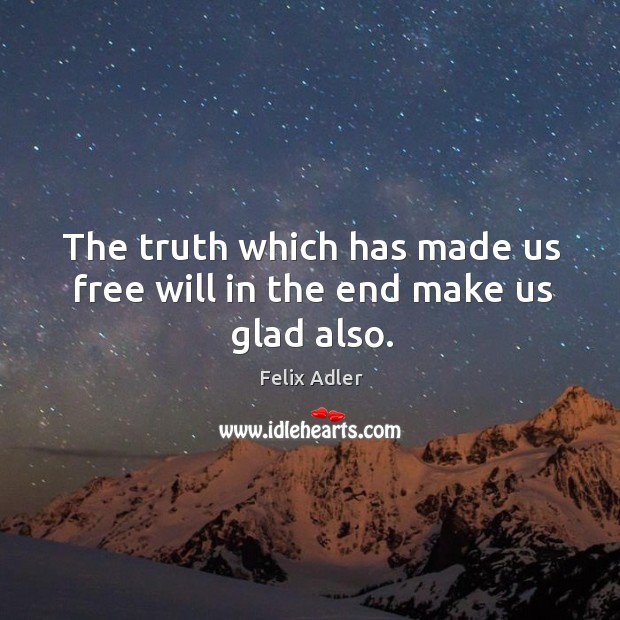 The truth which has made us free will in the end make us glad also. Felix Adler Picture Quote