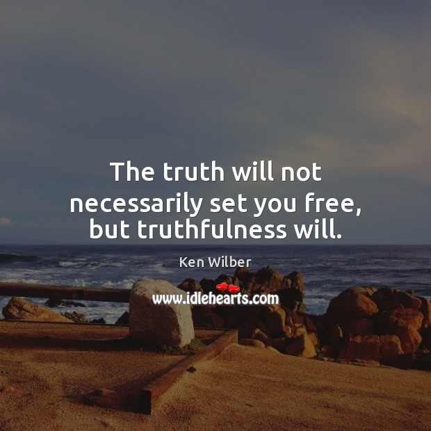 The truth will not necessarily set you free, but truthfulness will. Ken Wilber Picture Quote
