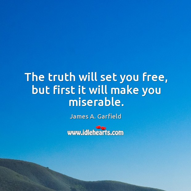 The truth will set you free, but first it will make you miserable. Image