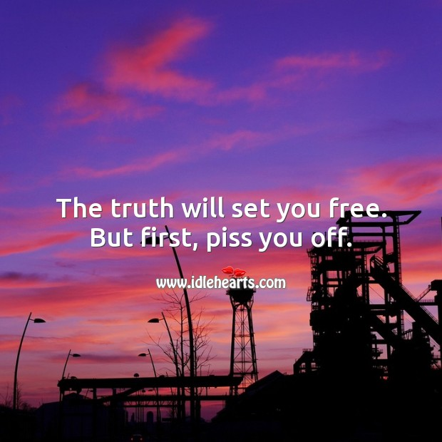 The truth will set you free. But first, piss you off. Truth Quotes Image