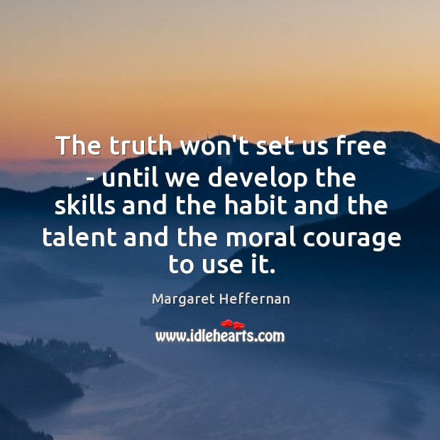 The truth won't set us free – until we develop the skills Margaret Heffernan Picture Quote