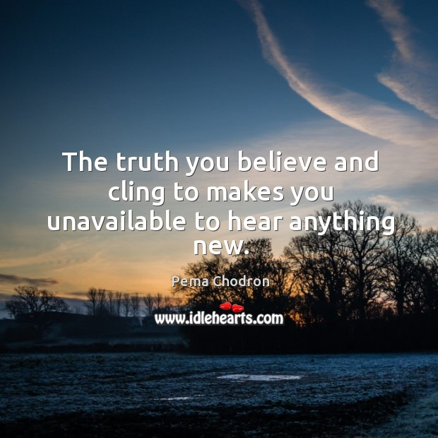 Image, The truth you believe and cling to makes you unavailable to hear anything new.