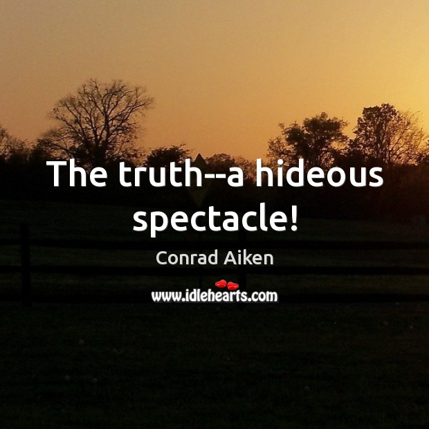 The truth–a hideous spectacle! Conrad Aiken Picture Quote