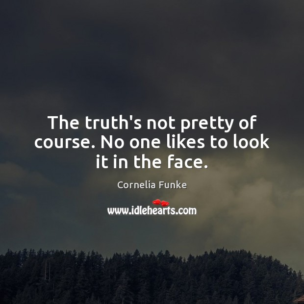 Cornelia Funke Picture Quote image saying: The truth's not pretty of course. No one likes to look it in the face.