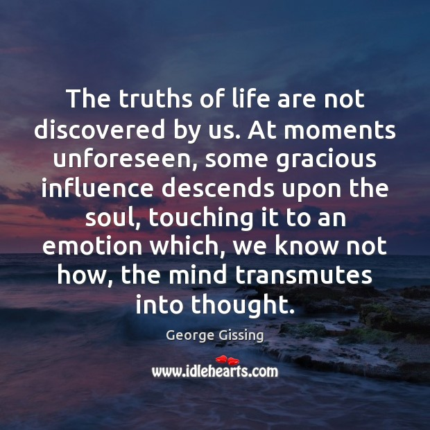 The truths of life are not discovered by us. At moments unforeseen, George Gissing Picture Quote