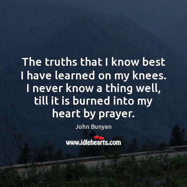 The truths that I know best I have learned on my knees. John Bunyan Picture Quote