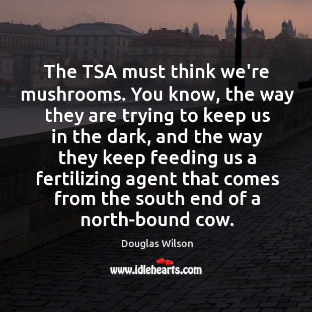 The TSA must think we're mushrooms. You know, the way they are Image