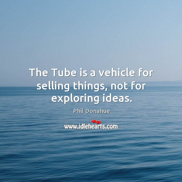 The tube is a vehicle for selling things, not for exploring ideas. Image