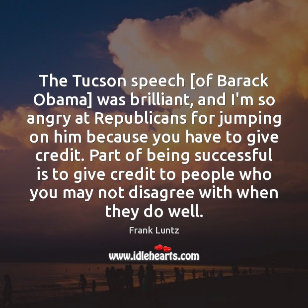 The Tucson speech [of Barack Obama] was brilliant, and I'm so angry Being Successful Quotes Image