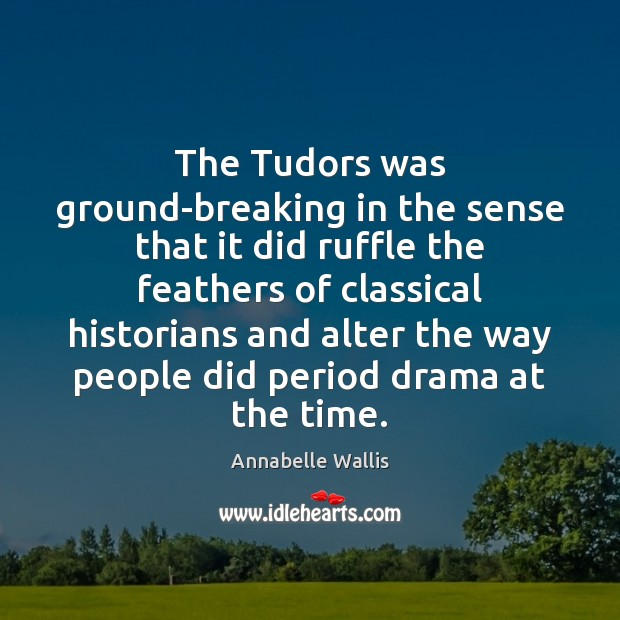 The Tudors was ground-breaking in the sense that it did ruffle the Image