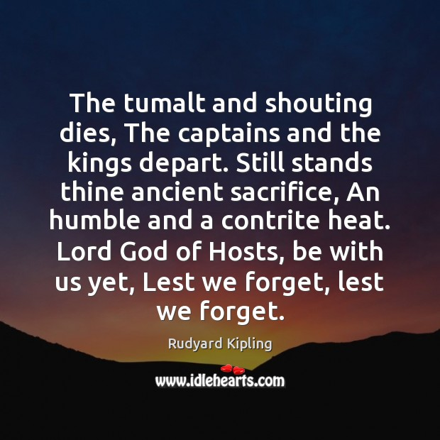 The tumalt and shouting dies, The captains and the kings depart. Still Rudyard Kipling Picture Quote