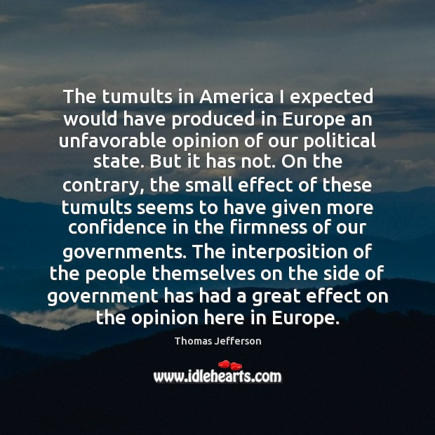 The tumults in America I expected would have produced in Europe an Image