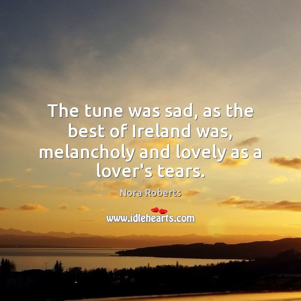 The tune was sad, as the best of Ireland was, melancholy and lovely as a lover's tears. Image