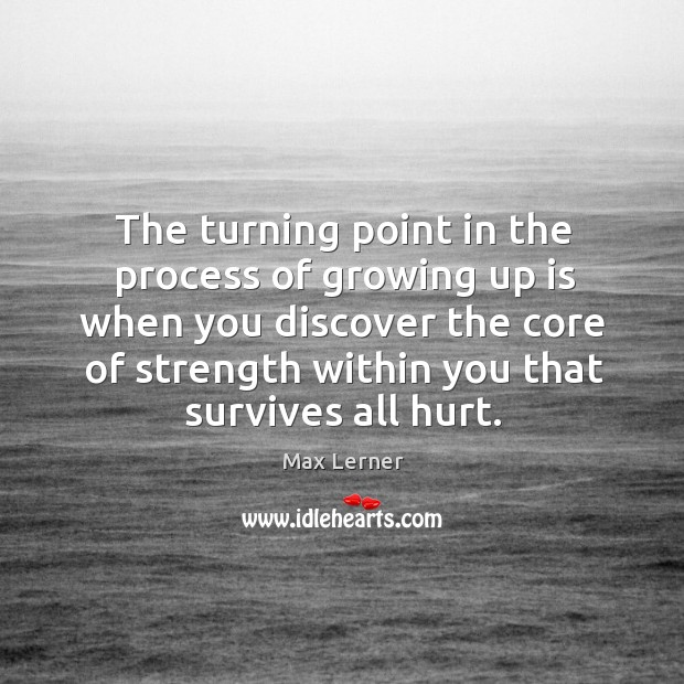 The turning point in the process of growing up is when you discover the core of strength within you that survives all hurt. Max Lerner Picture Quote