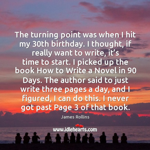 The turning point was when I hit my 30th birthday. I thought, if really want to write, it's time to start. James Rollins Picture Quote