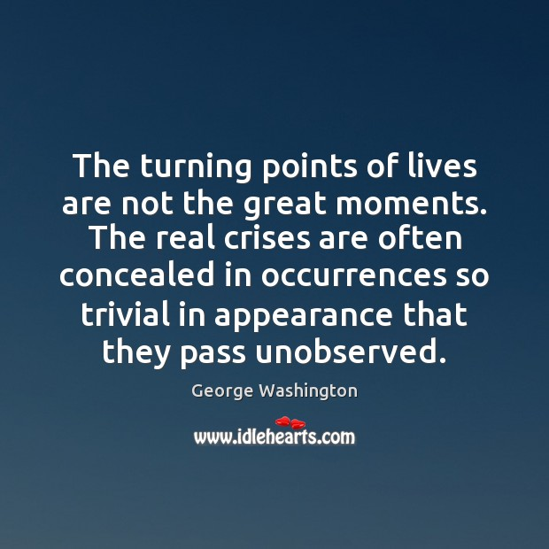 The turning points of lives are not the great moments. The real Image