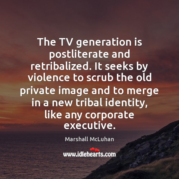 The TV generation is postliterate and retribalized. It seeks by violence to Marshall McLuhan Picture Quote