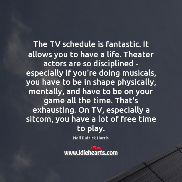 The TV schedule is fantastic. It allows you to have a life. Neil Patrick Harris Picture Quote