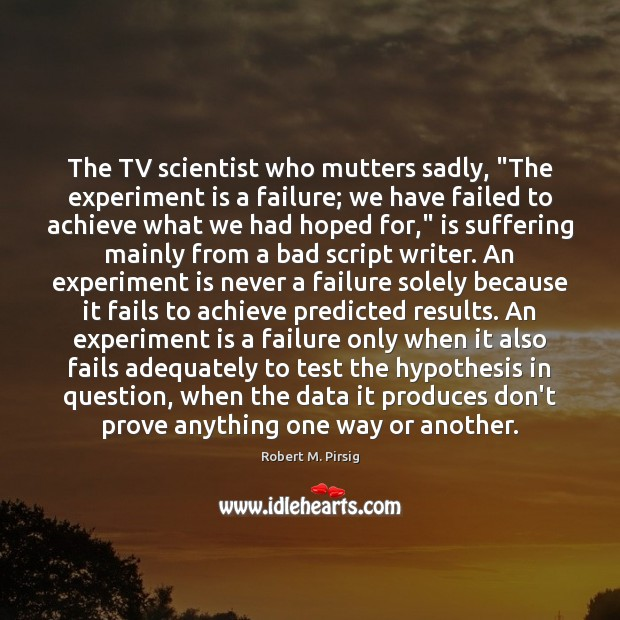 """The TV scientist who mutters sadly, """"The experiment is a failure; we Robert M. Pirsig Picture Quote"""