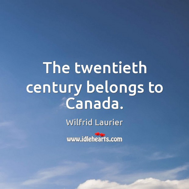 20th century belonged to canda Is it impolite to claim a second century of course, only canadians know that our  seventh prime minister, wilfrid laurier, said the 20th century.