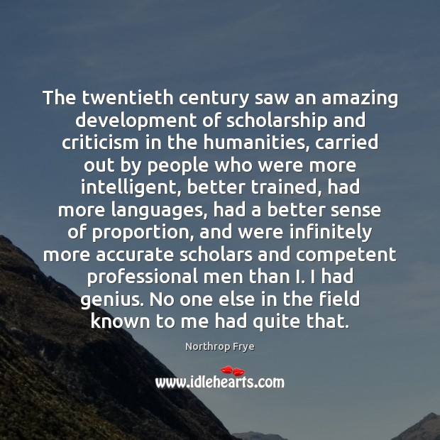 The twentieth century saw an amazing development of scholarship and criticism in Northrop Frye Picture Quote