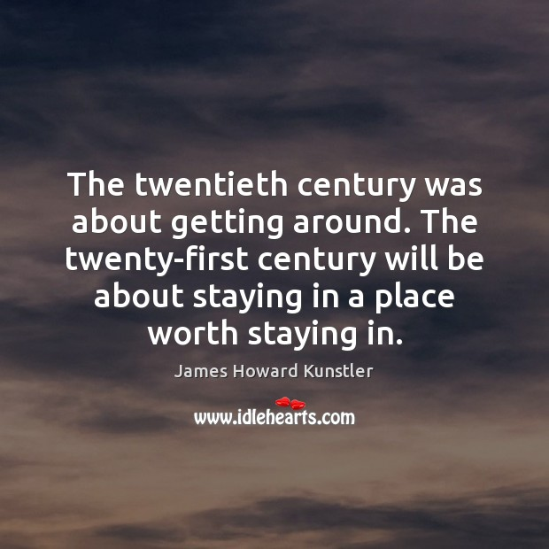 The twentieth century was about getting around. The twenty-first century will be James Howard Kunstler Picture Quote