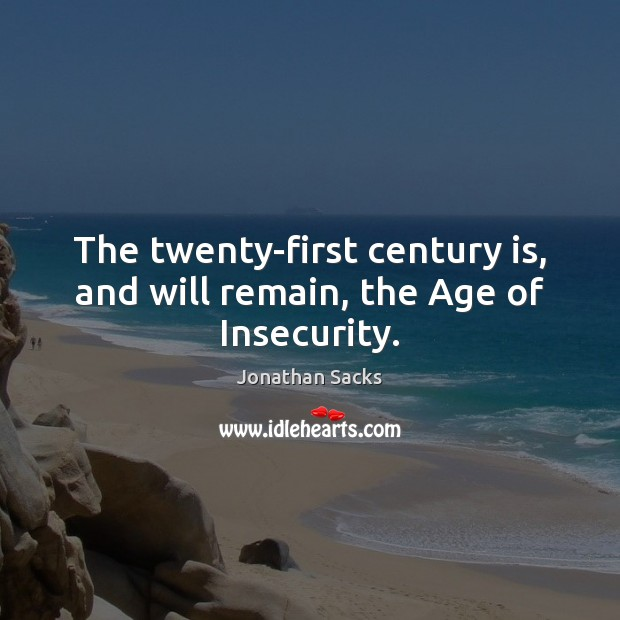 The twenty-first century is, and will remain, the Age of Insecurity. Jonathan Sacks Picture Quote