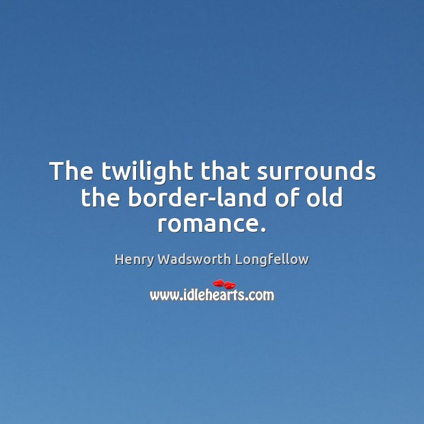 Image, The twilight that surrounds the border-land of old romance.