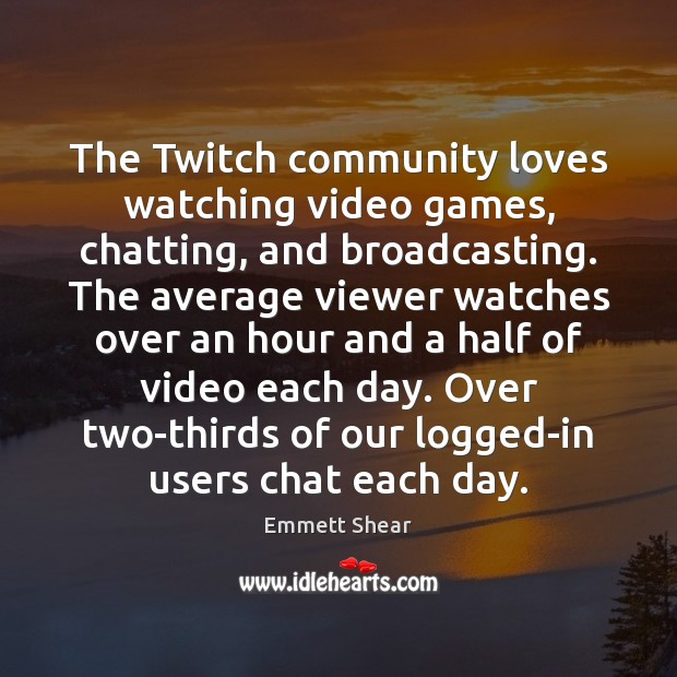 The Twitch community loves watching video games, chatting, and broadcasting. The average Emmett Shear Picture Quote