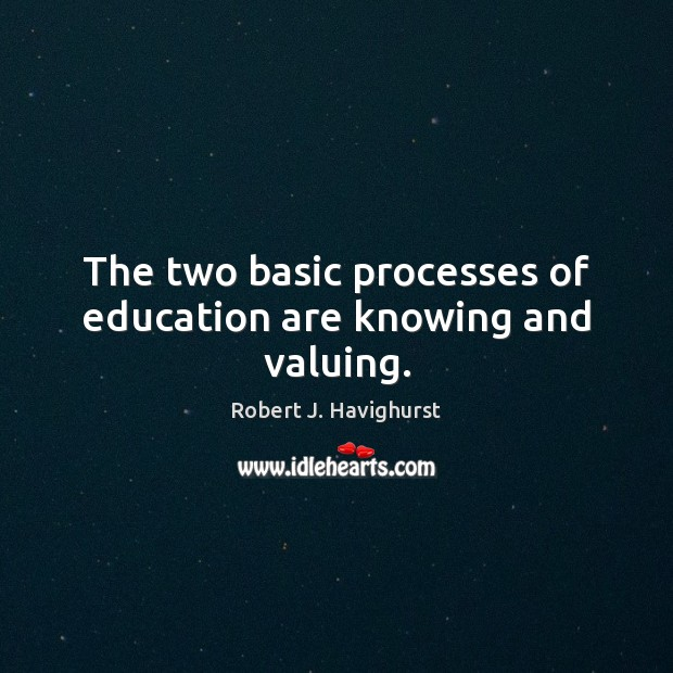 The two basic processes of education are knowing and valuing. Image