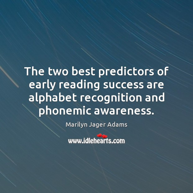 The two best predictors of early reading success are alphabet recognition and Image