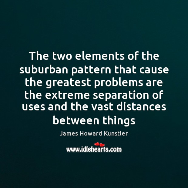 The two elements of the suburban pattern that cause the greatest problems James Howard Kunstler Picture Quote