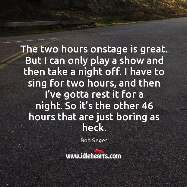 The two hours onstage is great. But I can only play a show and then take a night off. Bob Seger Picture Quote