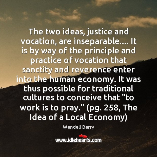 The two ideas, justice and vocation, are inseparable…. It is by way Wendell Berry Picture Quote
