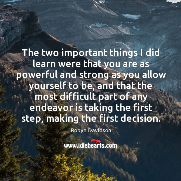 The two important things I did learn were that you are as powerful and strong as you allow Robyn Davidson Picture Quote