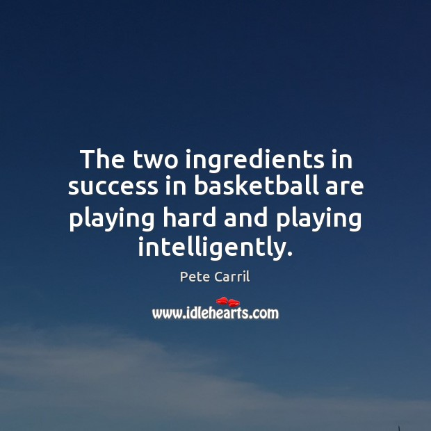 The two ingredients in success in basketball are playing hard and playing intelligently. Image