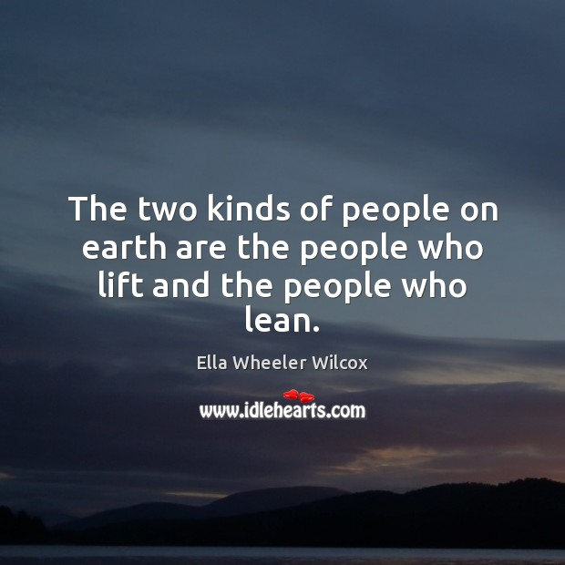 The two kinds of people on earth are the people who lift and the people who lean. Ella Wheeler Wilcox Picture Quote