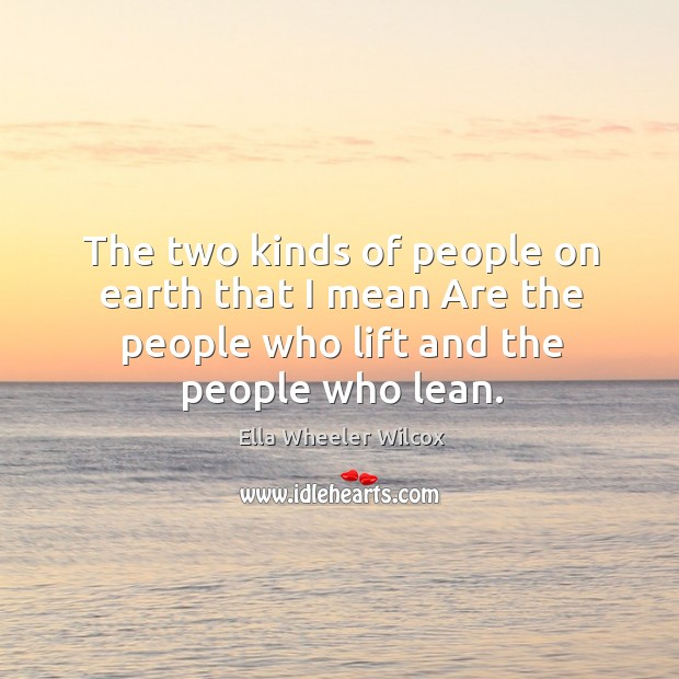The two kinds of people on earth that I mean are the people who lift and the people who lean. Image