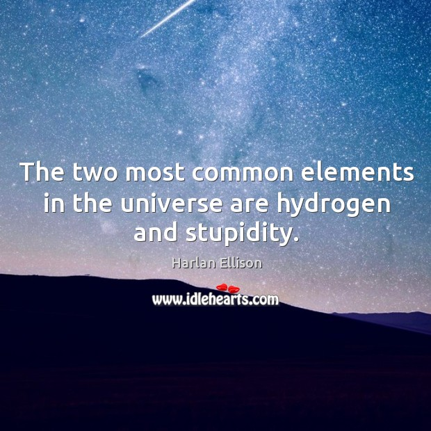 The two most common elements in the universe are hydrogen and stupidity. Image