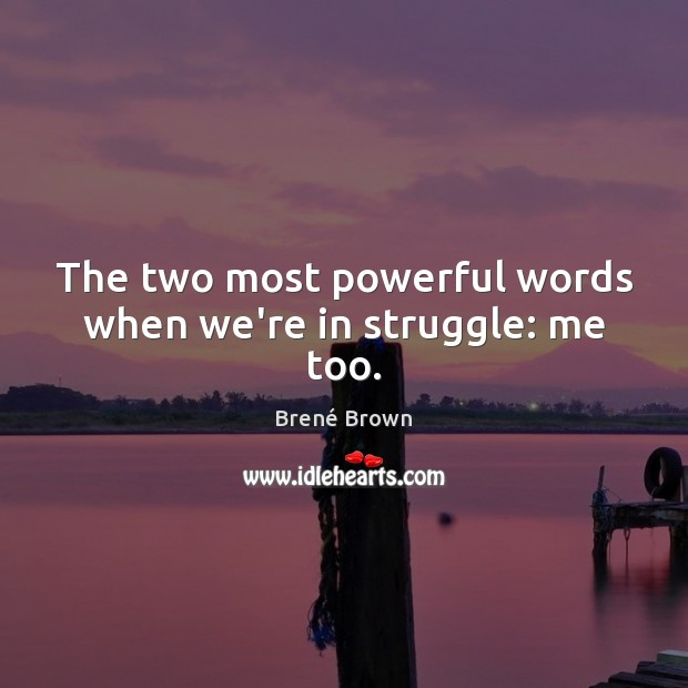 The two most powerful words when we're in struggle: me too. Image