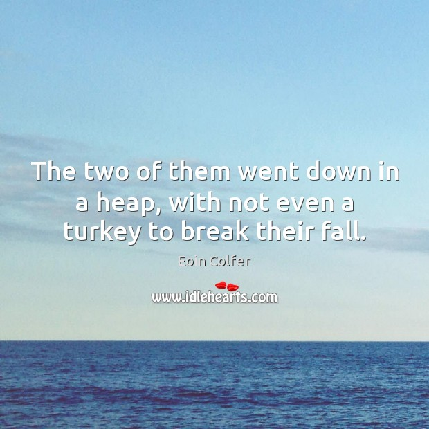 The two of them went down in a heap, with not even a turkey to break their fall. Eoin Colfer Picture Quote