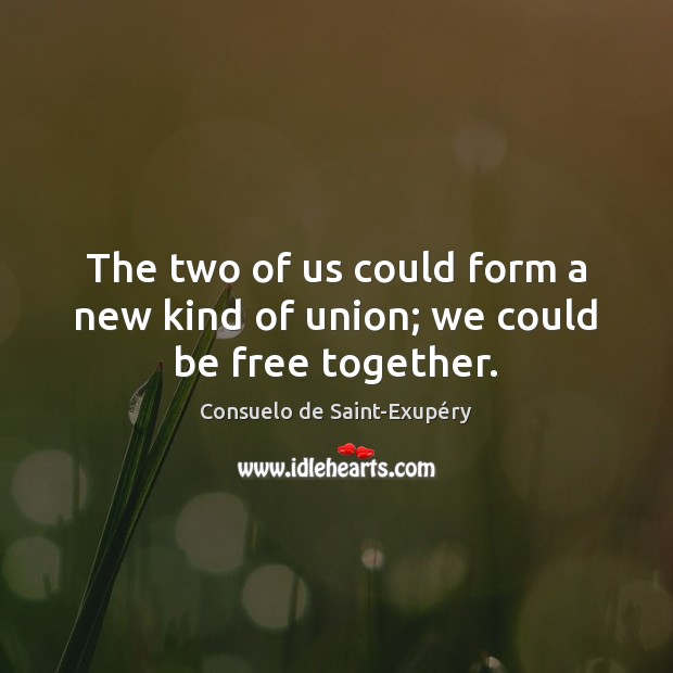 The two of us could form a new kind of union; we could be free together. Image