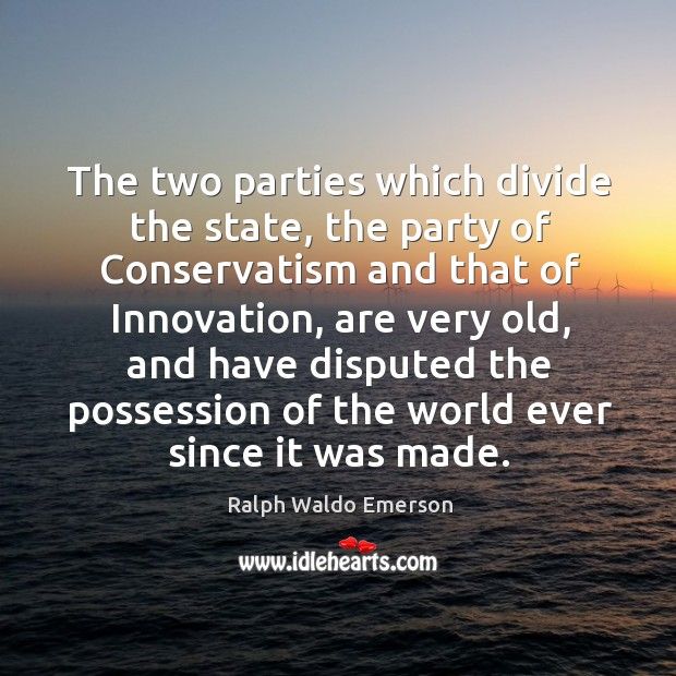 The two parties which divide the state, the party of conservatism and that of innovation Image
