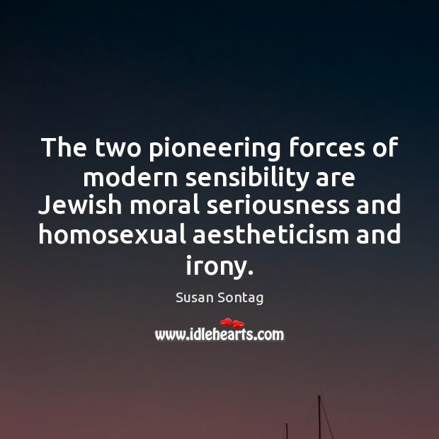 The two pioneering forces of modern sensibility are Jewish moral seriousness and Susan Sontag Picture Quote