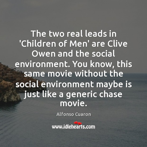 The two real leads in 'Children of Men' are Clive Owen and Alfonso Cuaron Picture Quote