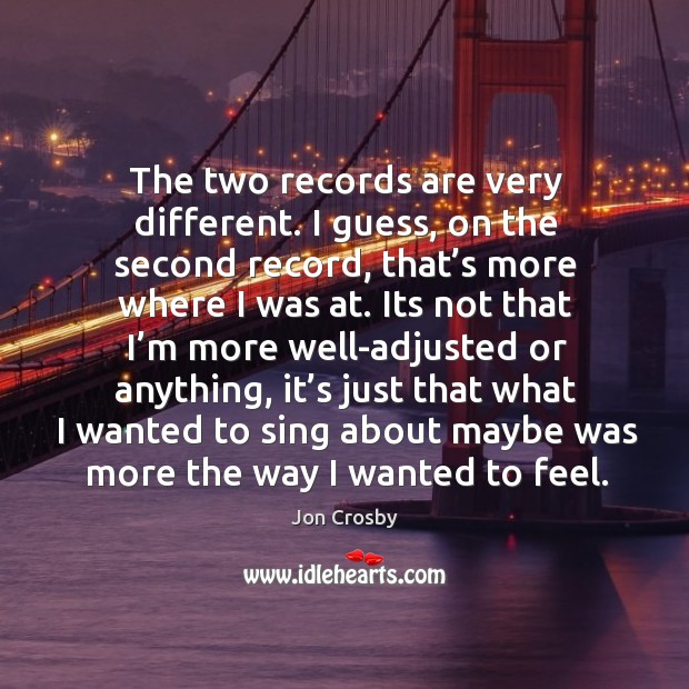 The two records are very different. I guess, on the second record, that's more where I was at. Image