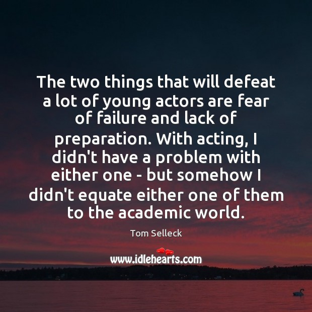 The two things that will defeat a lot of young actors are Image