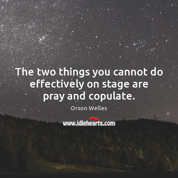 The two things you cannot do effectively on stage are pray and copulate. Orson Welles Picture Quote