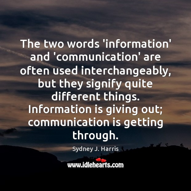 The two words 'information' and 'communication' are often used interchangeably, but they Sydney J. Harris Picture Quote