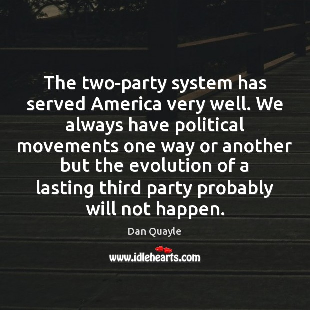 Image, The two-party system has served America very well. We always have political